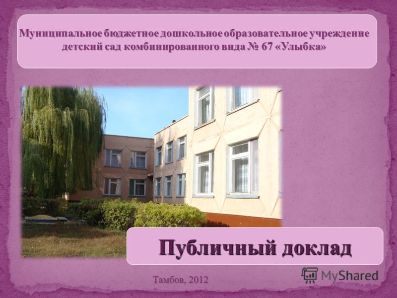 Муниципальное бюджетное дошкольное образовательное учреждение детский сад комбинированного вида 67 «Улыбка» Тамбов, 2012 Публичный доклад