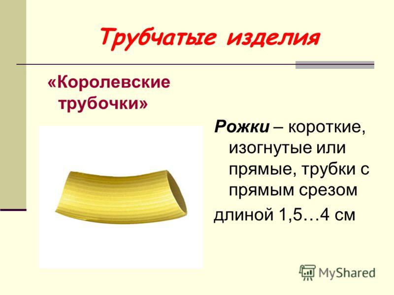 Трубчатые изделия «Королевские трубочки» Рожки – короткие, изогнутые или прямые, трубки с прямым срезом длиной 1,5…4 см