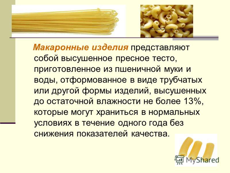 Макаронные изделия представляют собой высушенное пресное тесто, приготовленное из пшеничной муки и воды, отформованное в виде трубчатых или другой формы изделий, высушенных до остаточной влажности не более 13%, которые могут храниться в нормальных ус