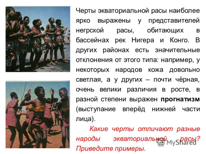 Черты экваториальной расы наиболее ярко выражены у представителей негрской расы, обитающих в бассейнах рек Нигера и Конго. В других районах есть значительные отклонения от этого типа: например, у некоторых народов кожа довольно светлая, а у других –