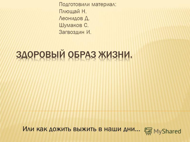 Подготовили материал: Плющай Н. Леонидов Д. Шумаков С. Загвоздин И. Или как дожить выжить в наши дни…