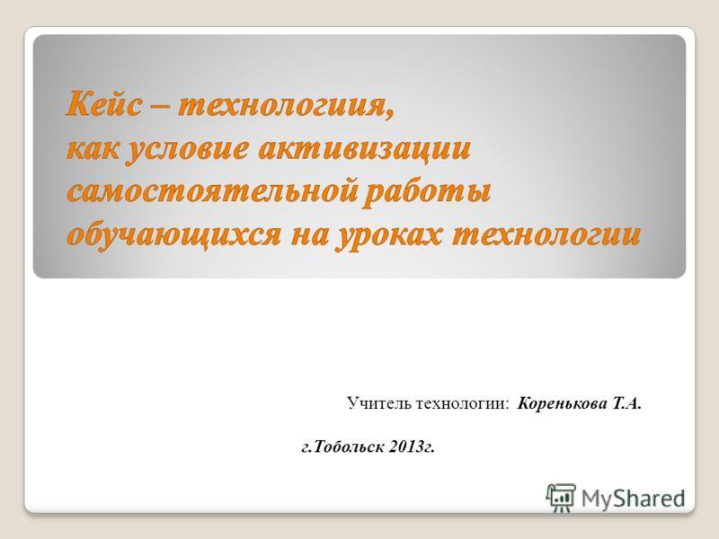Учитель технологии: Коренькова Т.А. г.Тобольск 2013г.