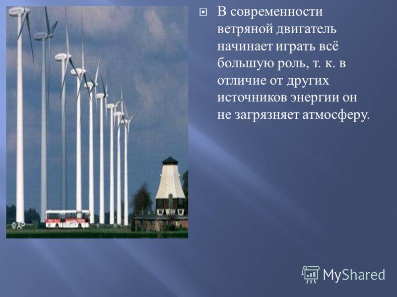 В современности ветряной двигатель начинает играть всё большую роль, т. к. в отличие от других источников энергии он не загрязняет атмосферу.