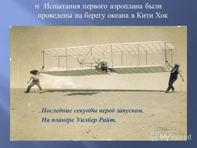 Испытания первого аэроплана были проведены на берегу океана в Кити Хок Последние секунды перед запуском. На планере Уилбер Райт.