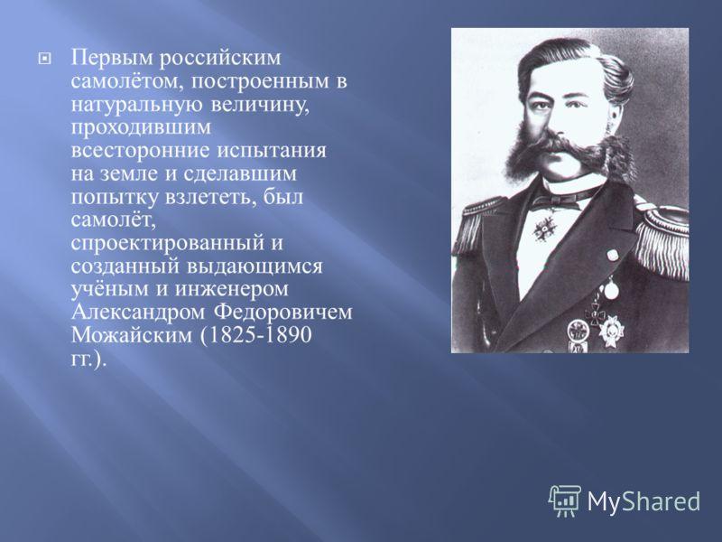 Первым российским самолётом, построенным в натуральную величину, проходившим всесторонние испытания на земле и сделавшим попытку взлететь, был самолёт, спроектированный и созданный выдающимся учёным и инженером Александром Федоровичем Можайским (1825