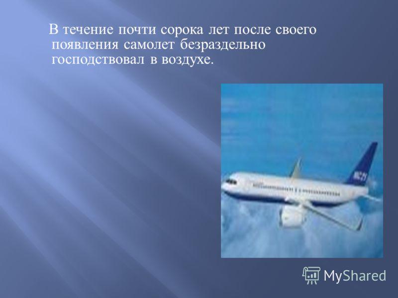 В течение почти сорока лет после своего появления самолет безраздельно господствовал в воздухе.