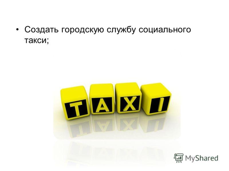 Создать городскую службу социального такси;