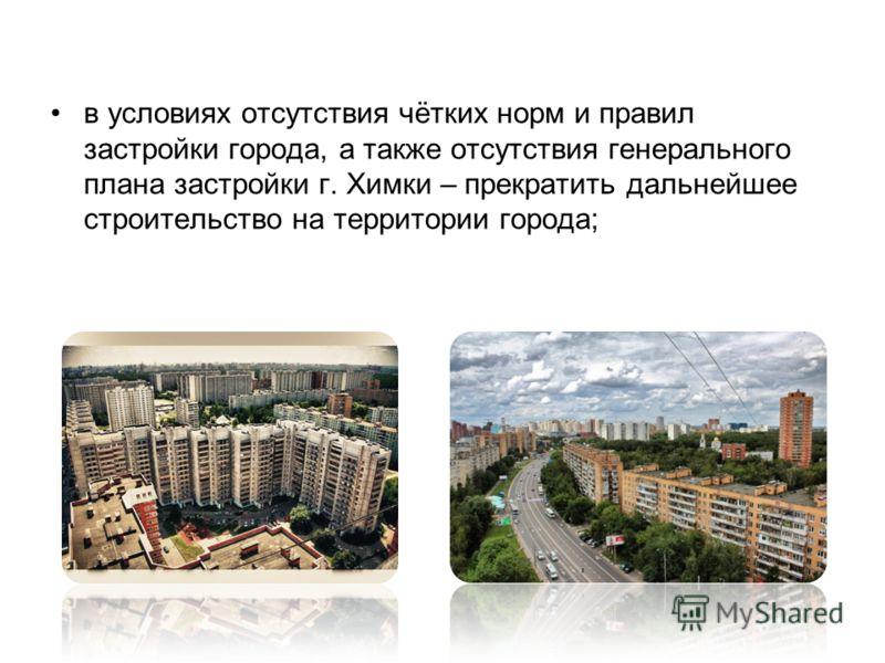 в условиях отсутствия чётких норм и правил застройки города, а также отсутствия генерального плана застройки г. Химки – прекратить дальнейшее строительство на территории города;