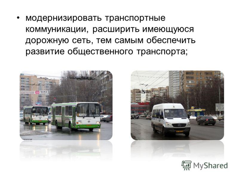 модернизировать транспортные коммуникации, расширить имеющуюся дорожную сеть, тем самым обеспечить развитие общественного транспорта;
