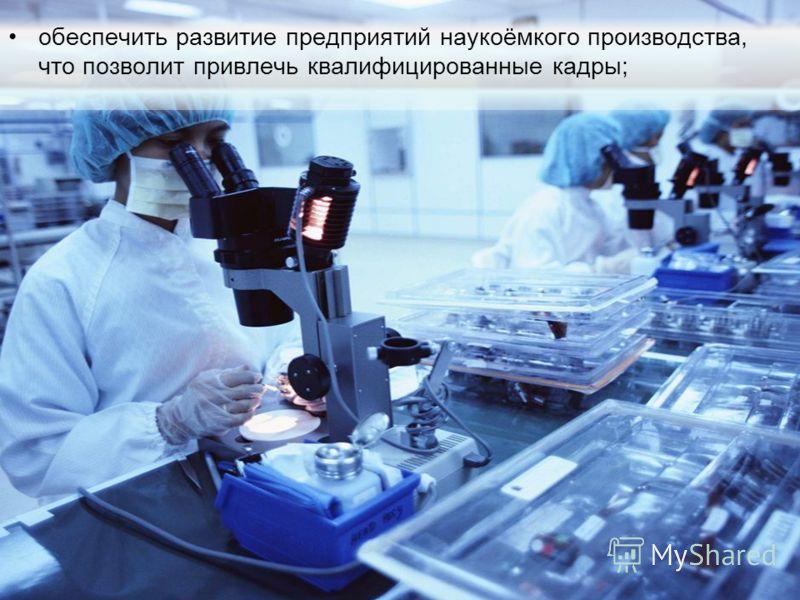 обеспечить развитие предприятий наукоёмкого производства, что позволит привлечь квалифицированные кадры;