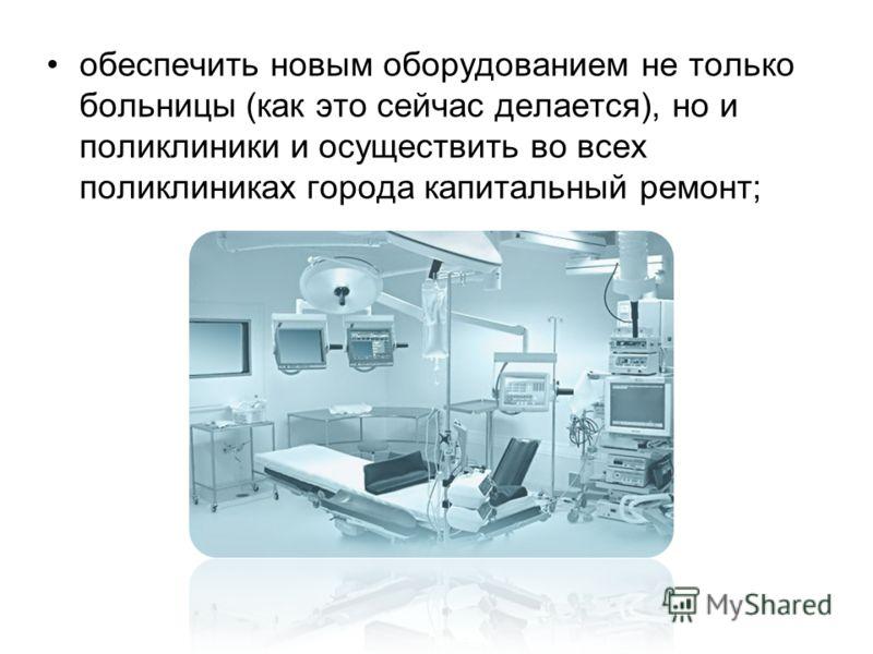 обеспечить новым оборудованием не только больницы (как это сейчас делается), но и поликлиники и осуществить во всех поликлиниках города капитальный ремонт;