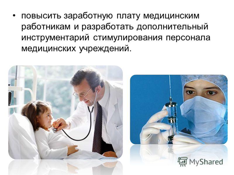 повысить заработную плату медицинским работникам и разработать дополнительный инструментарий стимулирования персонала медицинских учреждений.