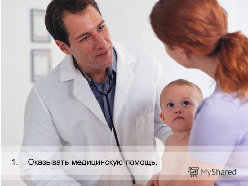 1.Оказывать медицинскую помощь.