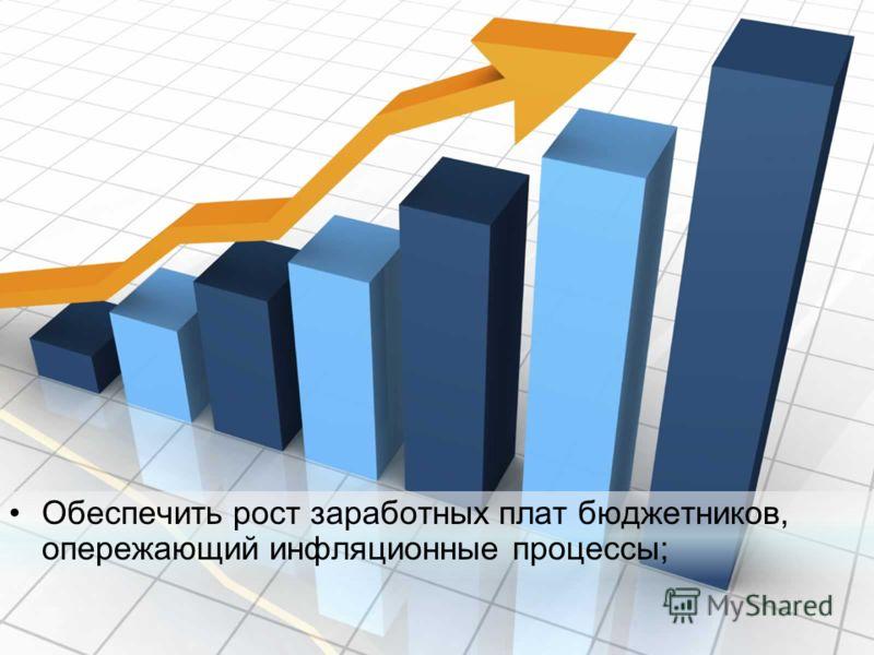 Обеспечить рост заработных плат бюджетников, опережающий инфляционные процессы;