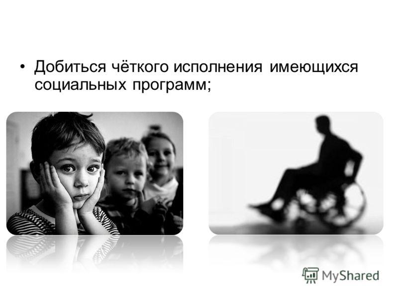 Добиться чёткого исполнения имеющихся социальных программ;