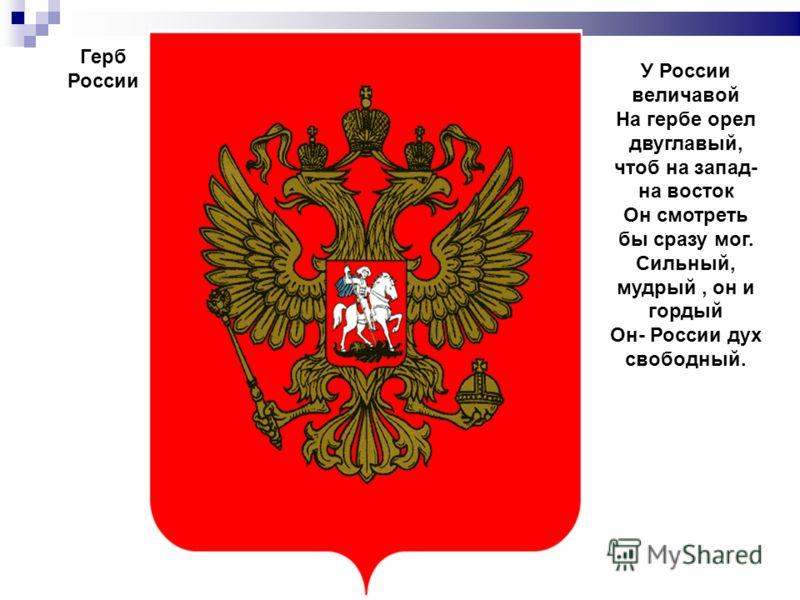Герб России У России величавой На гербе орел двуглавый, чтоб на запад- на восток Он смотреть бы сразу мог. Сильный, мудрый, он и гордый Он- России дух свободный.