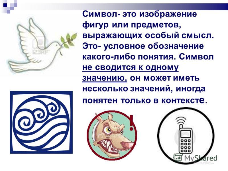 Символ- это изображение фигур или предметов, выражающих особый смысл. Это- условное обозначение какого-либо понятия. Символ не сводится к одному значению, он может иметь несколько значений, иногда понятен только в контекст е.