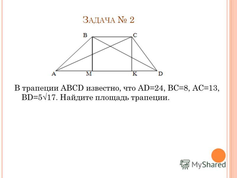 Р ЕШЕНИЕ 1) Рассмотрим BKC: BKC =90°; BK =12, BC =13(по условию задачи) =>по т. Пифагора КС= =5 2)Рассмотрим AND: AND=90°; AN=9; ND=12 => по т.Пифагора AD= =15 3)AВ = 9+12 = 21 DC= 5+12=17 AD=15; BC=13 =>Pтр=21+17+15+13=66 Ответ: 66