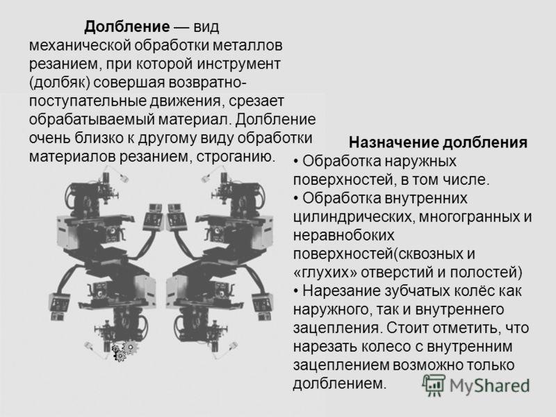 Назначение долбления Обработка наружных поверхностей, в том числе. Обработка внутренних цилиндрических, многогранных и неравнобоких поверхностей(сквозных и «глухих» отверстий и полостей) Нарезание зубчатых колёс как наружного, так и внутреннего зацеп