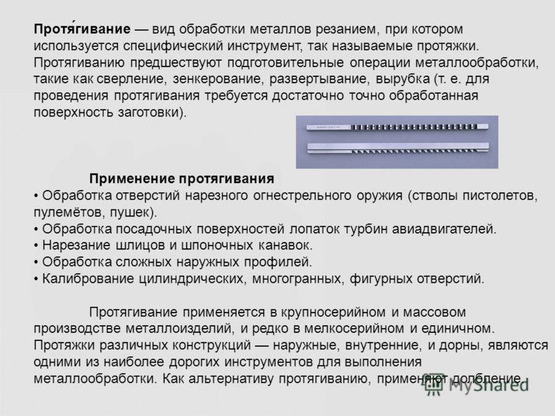 Протя́гивание вид обработки металлов резанием, при котором используется специфический инструмент, так называемые протяжки. Протягиванию предшествуют подготовительные операции металлообработки, такие как сверление, зенкерование, развертывание, вырубка