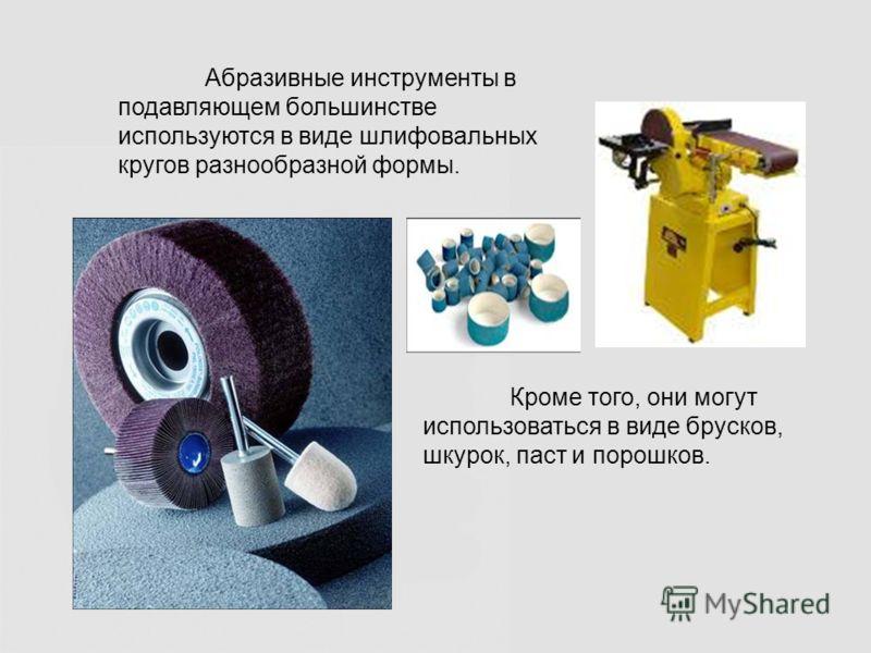 Абразивные инструменты в подавляющем большинстве используются в виде шлифовальных кругов разнообразной формы. Кроме того, они могут использоваться в виде брусков, шкурок, паст и порошков.