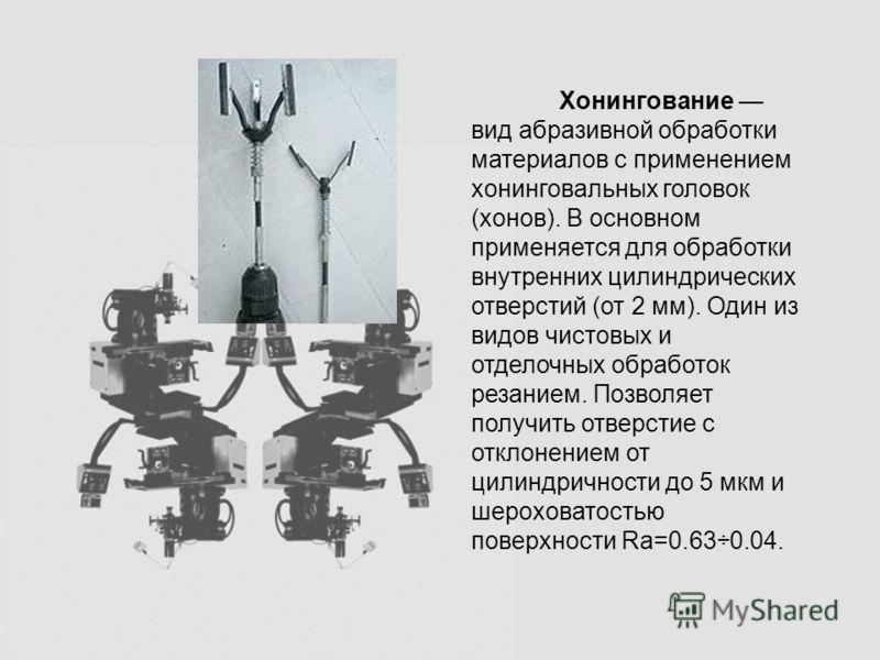Хонингование вид абразивной обработки материалов с применением хонинговальных головок (хонов). В основном применяется для обработки внутренних цилиндрических отверстий (от 2 мм). Один из видов чистовых и отделочных обработок резанием. Позволяет получ