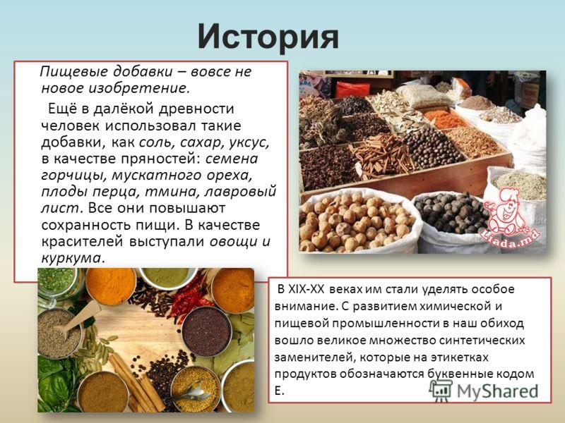 История Пищевые добавки – вовсе не новое изобретение. Ещё в далёкой древности человек использовал такие добавки, как соль, сахар, уксус, в качестве пряностей: семена горчицы, мускатного ореха, плоды перца, тмина, лавровый лист. Все они повышают сохра