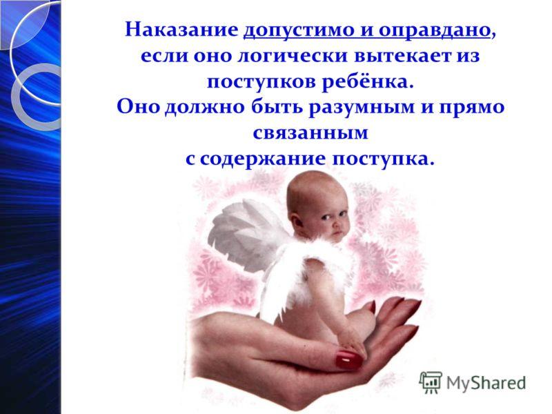 Наказание допустимо и оправдано, если оно логически вытекает из поступков ребёнка. Оно должно быть разумным и прямо связанным с содержание поступка.