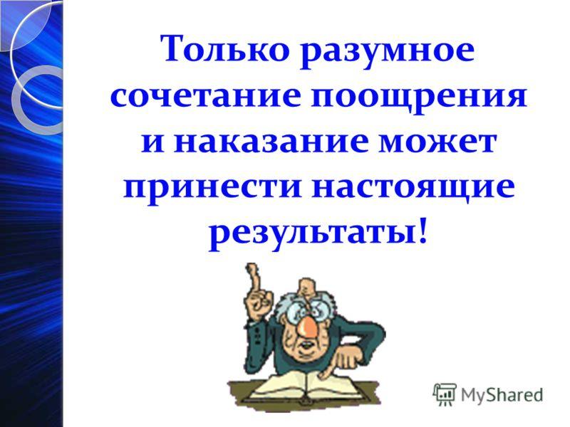 Только разумное сочетание поощрения и наказание может принести настоящие результаты!