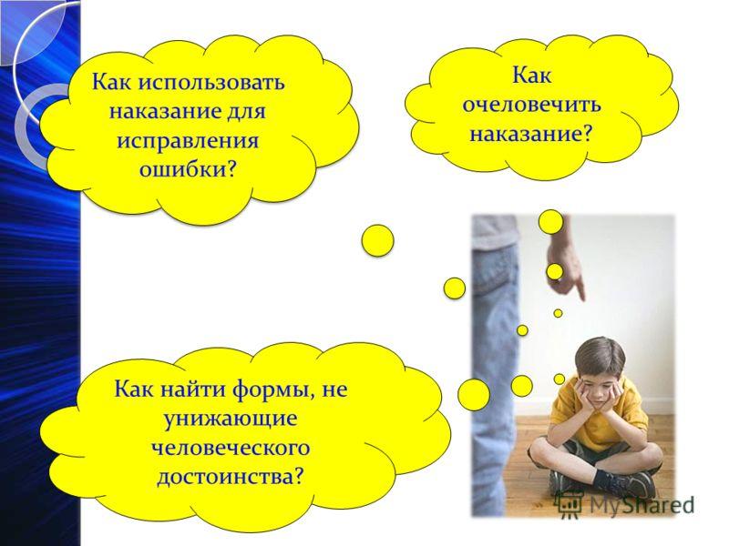 Как использовать наказание для исправления ошибки? Как очеловечить наказание? Как найти формы, не унижающие человеческого достоинства?
