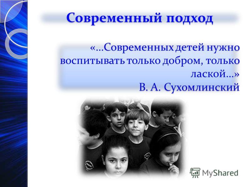 «…Современных детей нужно воспитывать только добром, только лаской…» В. А. Сухомлинский «…Современных детей нужно воспитывать только добром, только лаской…» В. А. Сухомлинский Современный подход