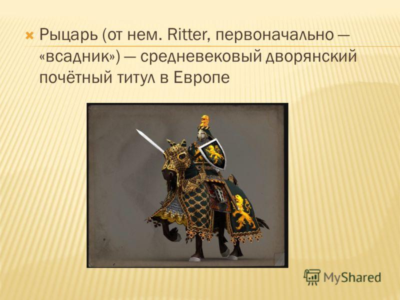 Рыцарь (от нем. Ritter, первоначально «всадник») средневековый дворянский почётный титул в Европе