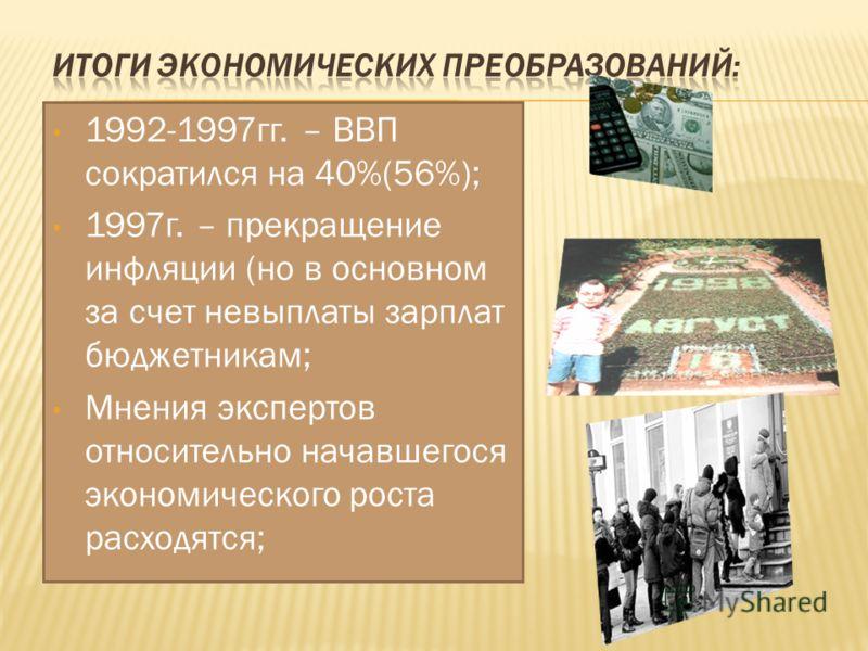 1992-1997гг. – ВВП сократился на 40%(56%); 1997г. – прекращение инфляции (но в основном за счет невыплаты зарплат бюджетникам; Мнения экспертов относительно начавшегося экономического роста расходятся;