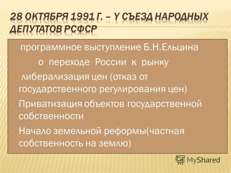 программное выступление Б.Н.Ельцина о переходе России к рынку либерализация цен (отказ от государственного регулирования цен) Приватизация объектов государственной собственности Начало земельной реформы(частная собственность на землю)