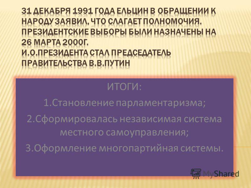 ИТОГИ: 1.Становление парламентаризма; 2.Сформировалась независимая система местного самоуправления; 3.Оформление многопартийная системы.