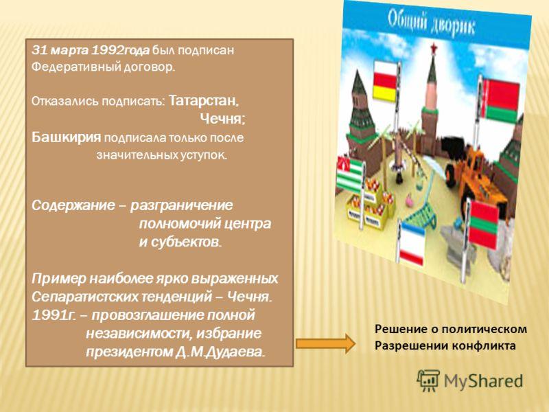 31 марта 1992года был подписан Федеративный договор. Отказались подписать: Татарстан, Чечня; Башкирия подписала только после значительных уступок. Содержание – разграничение полномочий центра и субъектов. Пример наиболее ярко выраженных Сепаратистски