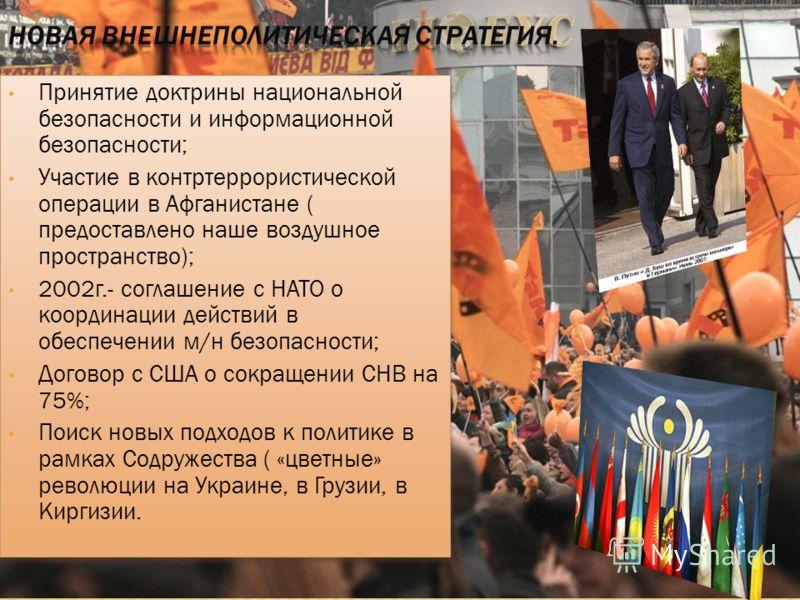 Принятие доктрины национальной безопасности и информационной безопасности; Участие в контртеррористической операции в Афганистане ( предоставлено наше воздушное пространство); 2002г.- соглашение с НАТО о координации действий в обеспечении м/н безопас