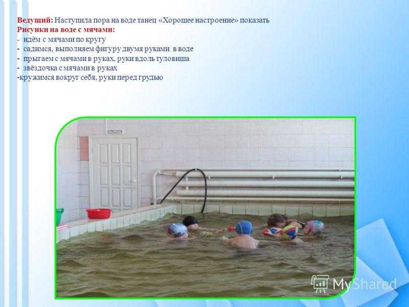 Ведущий: Наступила пора на воде танец «Хорошее настроение» показать Рисунки на воде с мячами: - идём с мячами по кругу - садимся, выполняем фигуру двумя руками в воде - прыгаем с мячами в руках, руки вдоль туловища - звёздочка с мячами в руках -кружи