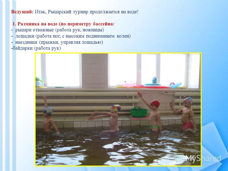 Ведущий: Итак, Рыцарский турнир продолжается на воде! 1. Разминка на воде (по периметру бассейна: - рыцари отважные (работа рук, ножницы) - лошадки (работа ног, с высоким подниманием колен) - наездники (прыжки, управляя лошадью) -байдарки (работа рук