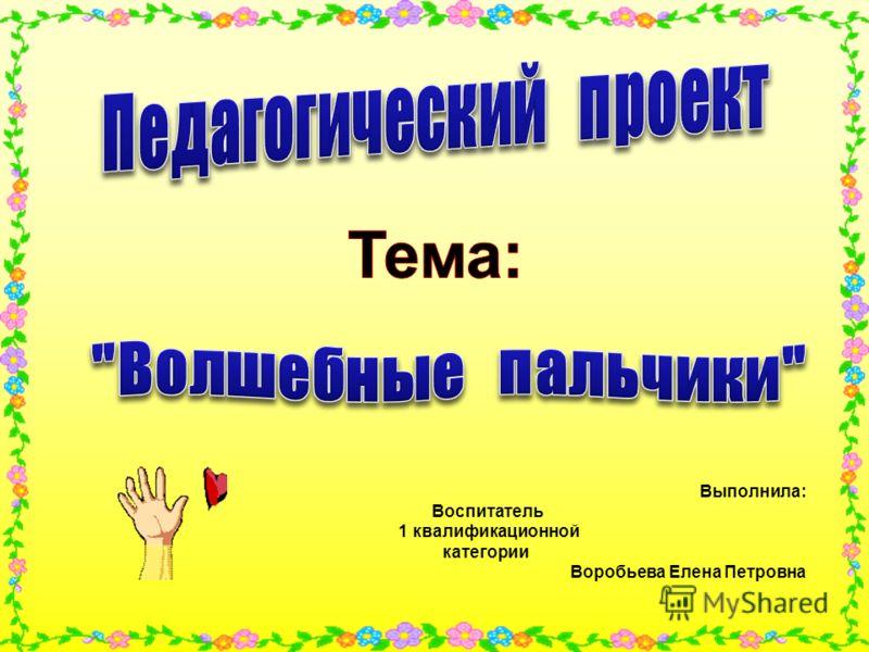 Выполнила: Воспитатель 1 квалификационной категории Воробьева Елена Петровна
