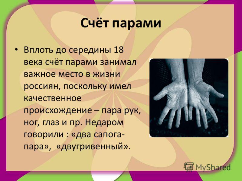 Счёт парами Вплоть до середины 18 века счёт парами занимал важное место в жизни россиян, поскольку имел качественное происхождение – пара рук, ног, глаз и пр. Недаром говорили : «два сапога- пара», «двугривенный».