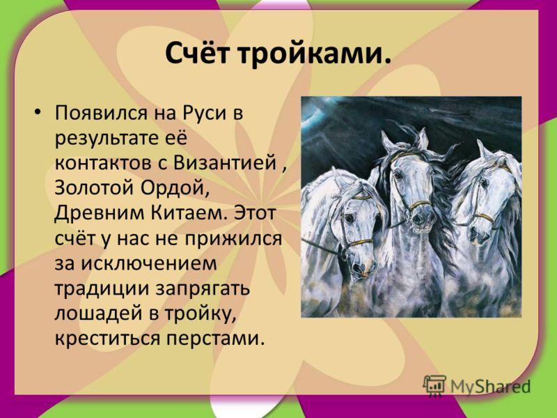 Счёт тройками. Появился на Руси в результате её контактов с Византией, Золотой Ордой, Древним Китаем. Этот счёт у нас не прижился за исключением традиции запрягать лошадей в тройку, креститься перстами.