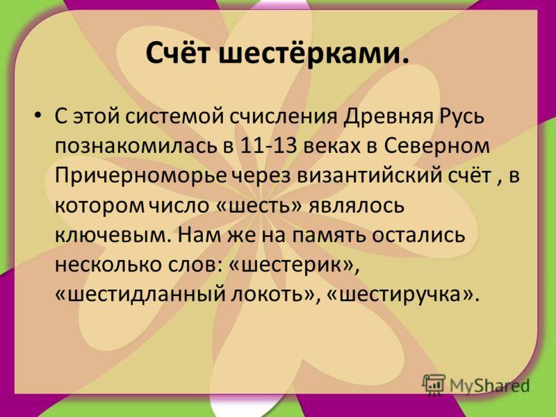 Счёт шестёрками. С этой системой счисления Древняя Русь познакомилась в 11-13 веках в Северном Причерноморье через византийский счёт, в котором число «шесть» являлось ключевым. Нам же на память остались несколько слов: «шестерик», «шестидланный локот