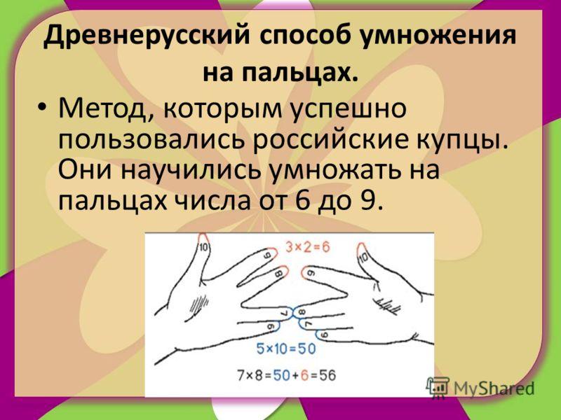 Древнерусский способ умножения на пальцах. Метод, которым успешно пользовались российские купцы. Они научились умножать на пальцах числа от 6 до 9.