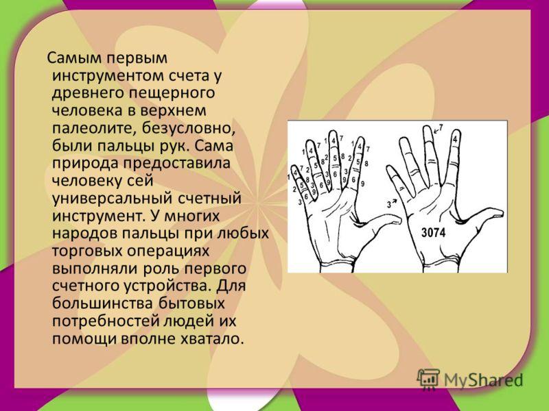 Самым первым инструментом счета у древнего пещерного человека в верхнем палеолите, безусловно, были пальцы рук. Сама природа предоставила человеку сей универсальный счетный инструмент. У многих народов пальцы при любых торговых операциях выполняли ро