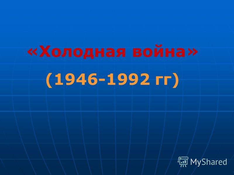 «Холодная война» (1946-1992 гг)