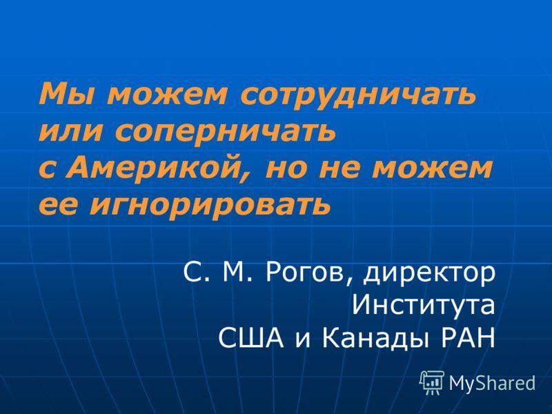 Мы можем сотрудничать или соперничать с Америкой, но не можем ее игнорировать С. М. Рогов, директор Института США и Канады РАН