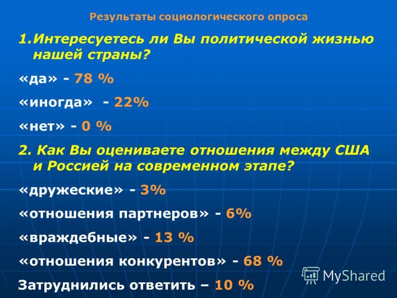 Результаты социологического опроса 1.Интересуетесь ли Вы политической жизнью нашей страны? «да» - 78 % «иногда» - 22% «нет» - 0 % 2. Как Вы оцениваете отношения между США и Россией на современном этапе? «дружеские» - 3% «отношения партнеров» - 6% «вр