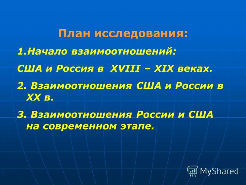 План исследования: 1.Начало взаимоотношений: США и Россия в XVIII – XIX веках. 2. Взаимоотношения США и России в ХХ в. 3. Взаимоотношения России и США на современном этапе.