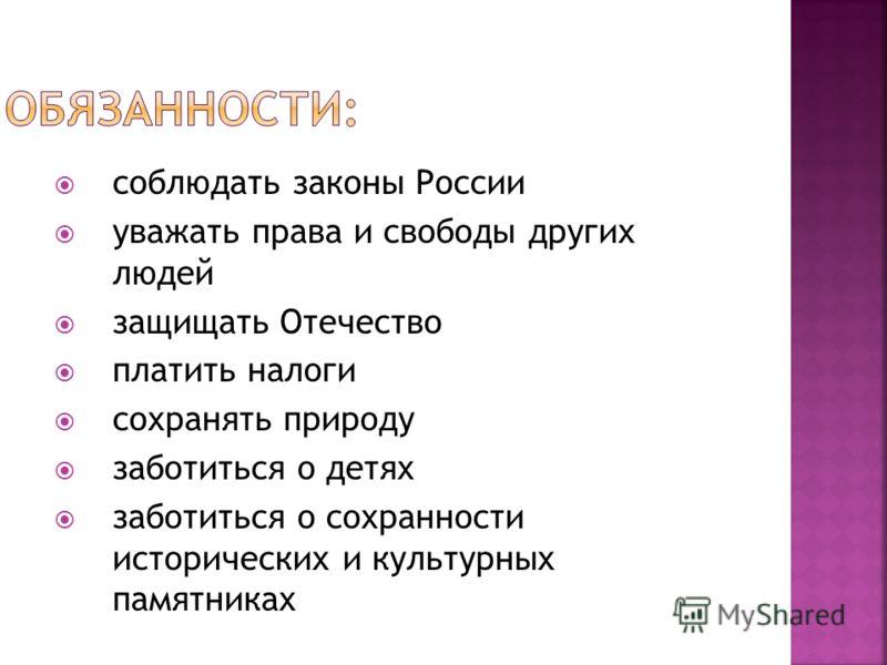 соблюдать законы России уважать права и свободы других людей защищать Отечество платить налоги сохранять природу заботиться о детях заботиться о сохранности исторических и культурных памятниках